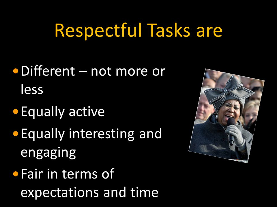 Respectful Tasks are Different – not more or less Equally active Equally interesting and engaging Fair in terms of expectations and time