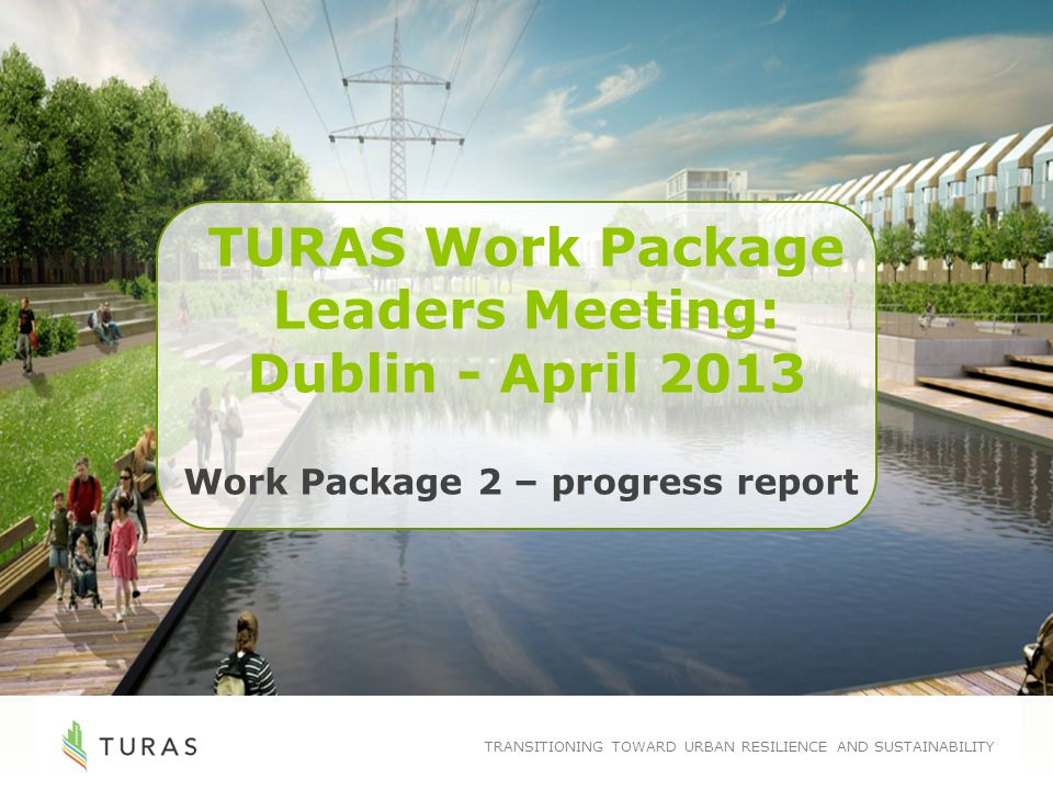TRANSITIONING TOWARD URBAN RESILIENCE AND SUSTAINABILITY TURAS Work Package Leaders Meeting: Dublin - April 2013 Work Package 2 – progress report