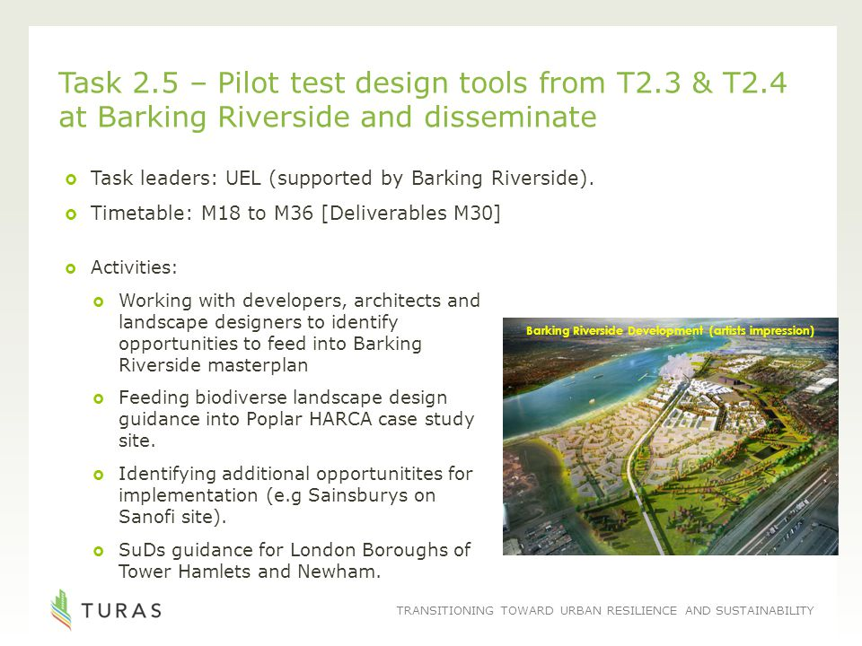 TRANSITIONING TOWARD URBAN RESILIENCE AND SUSTAINABILITY Task 2.5 – Pilot test design tools from T2.3 & T2.4 at Barking Riverside and disseminate  Ta