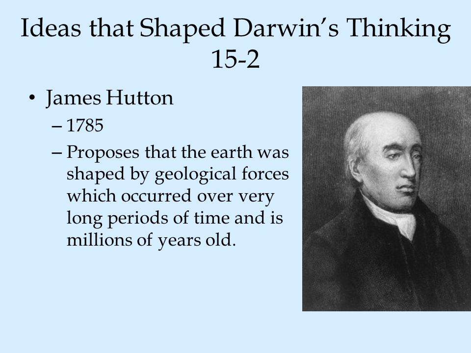 Ideas that Shaped Darwin's Thinking 15-2 James Hutton – 1785 – Proposes that the earth was shaped by geological forces which occurred over very long p