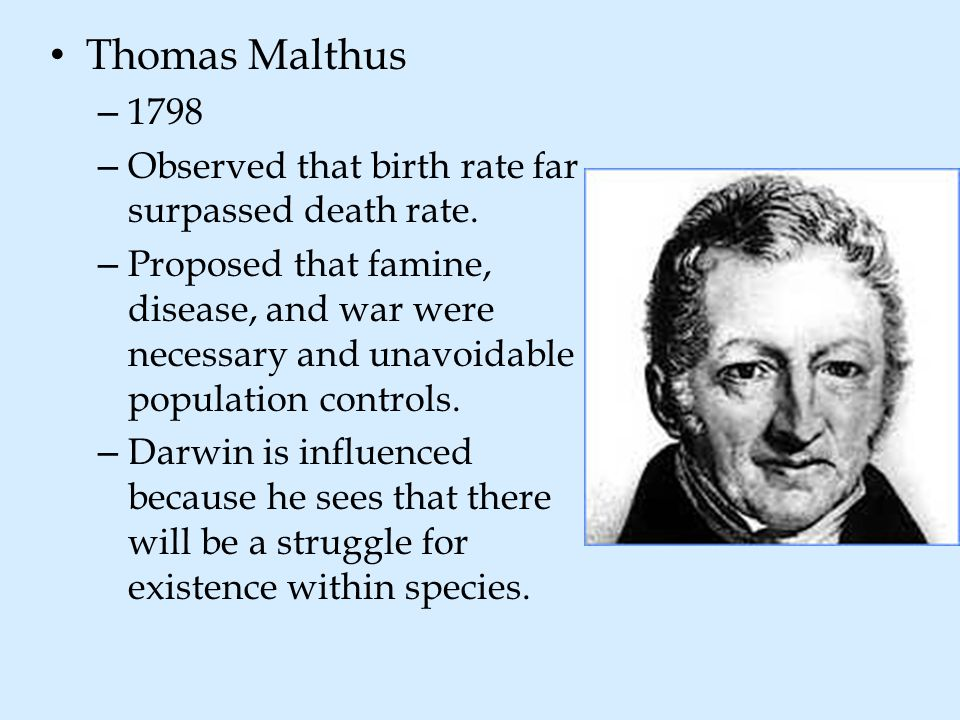 Thomas Malthus – 1798 – Observed that birth rate far surpassed death rate. – Proposed that famine, disease, and war were necessary and unavoidable pop