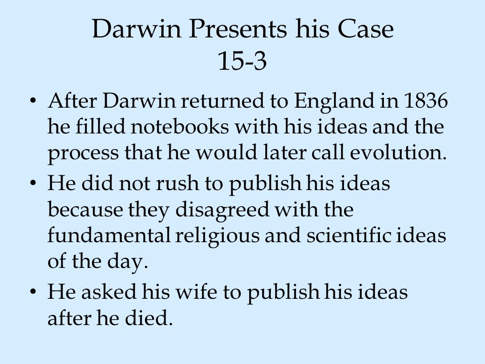 Darwin Presents his Case 15-3 After Darwin returned to England in 1836 he filled notebooks with his ideas and the process that he would later call evo