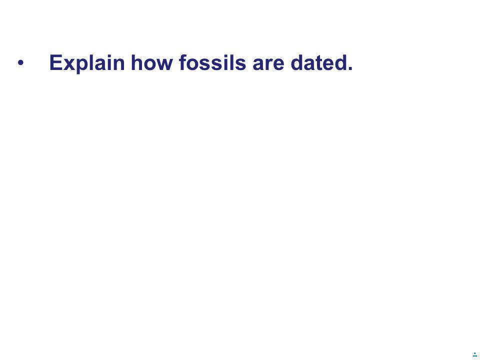 . Explain how fossils are dated.
