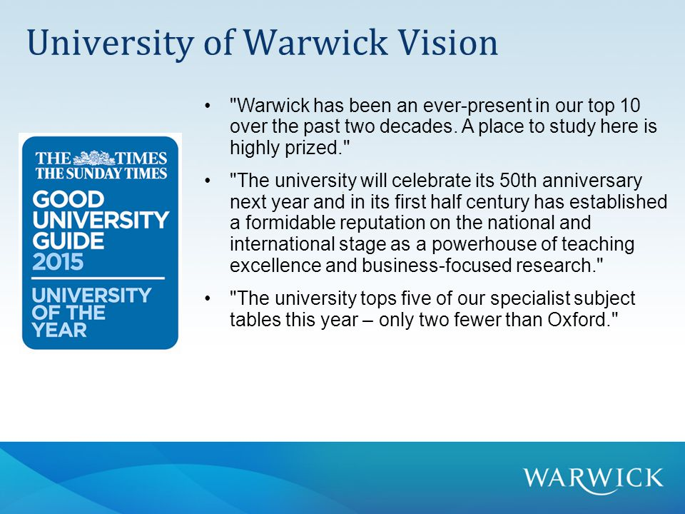  Globally connected leader  High Quality teaching and research  Sustainability at the core of everything  Pioneer in knowledge transfer a living demonstration of the principles of environmental sustainability University of Warwick Vision