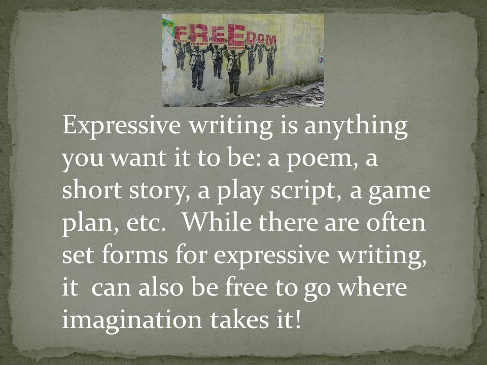 Expressive writing is anything you want it to be: a poem, a short story, a play script, a game plan, etc.