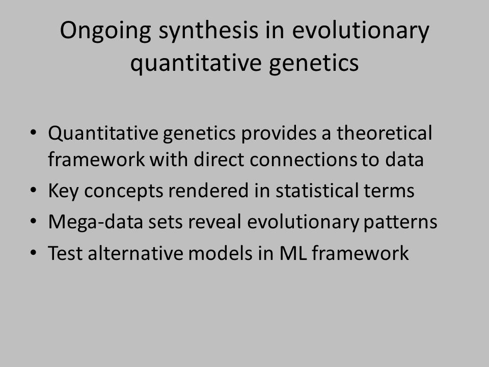 Ongoing synthesis in evolutionary quantitative genetics Quantitative genetics provides a theoretical framework with direct connections to data Key con