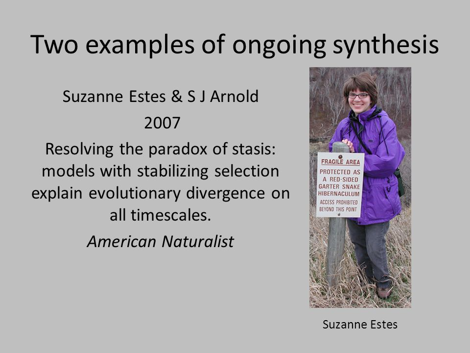 Two examples of ongoing synthesis Suzanne Estes & S J Arnold 2007 Resolving the paradox of stasis: models with stabilizing selection explain evolution