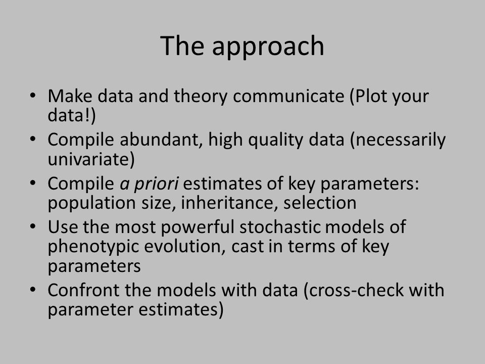 The approach Make data and theory communicate (Plot your data!) Compile abundant, high quality data (necessarily univariate) Compile a priori estimate