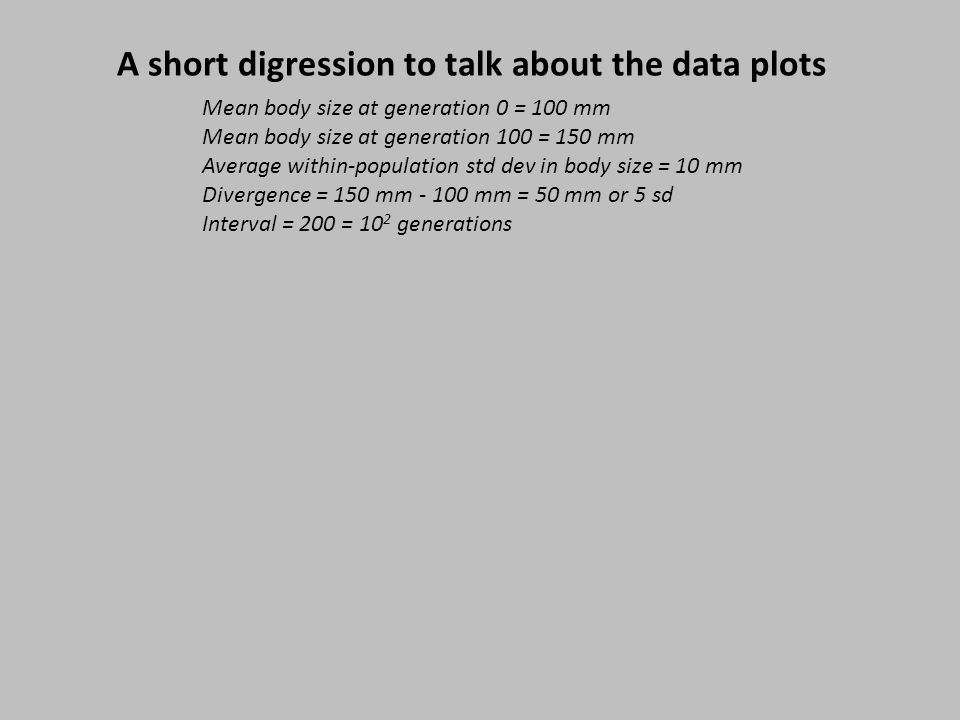 A short digression to talk about the data plots Mean body size at generation 0 = 100 mm Mean body size at generation 100 = 150 mm Average within-population std dev in body size = 10 mm Divergence = 150 mm - 100 mm = 50 mm or 5 sd Interval = 200 = 10 2 generations