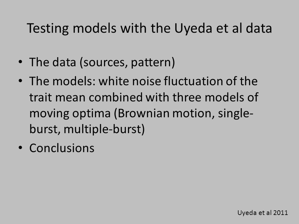 Testing models with the Uyeda et al data The data (sources, pattern) The models: white noise fluctuation of the trait mean combined with three models of moving optima (Brownian motion, single- burst, multiple-burst) Conclusions Uyeda et al 2011