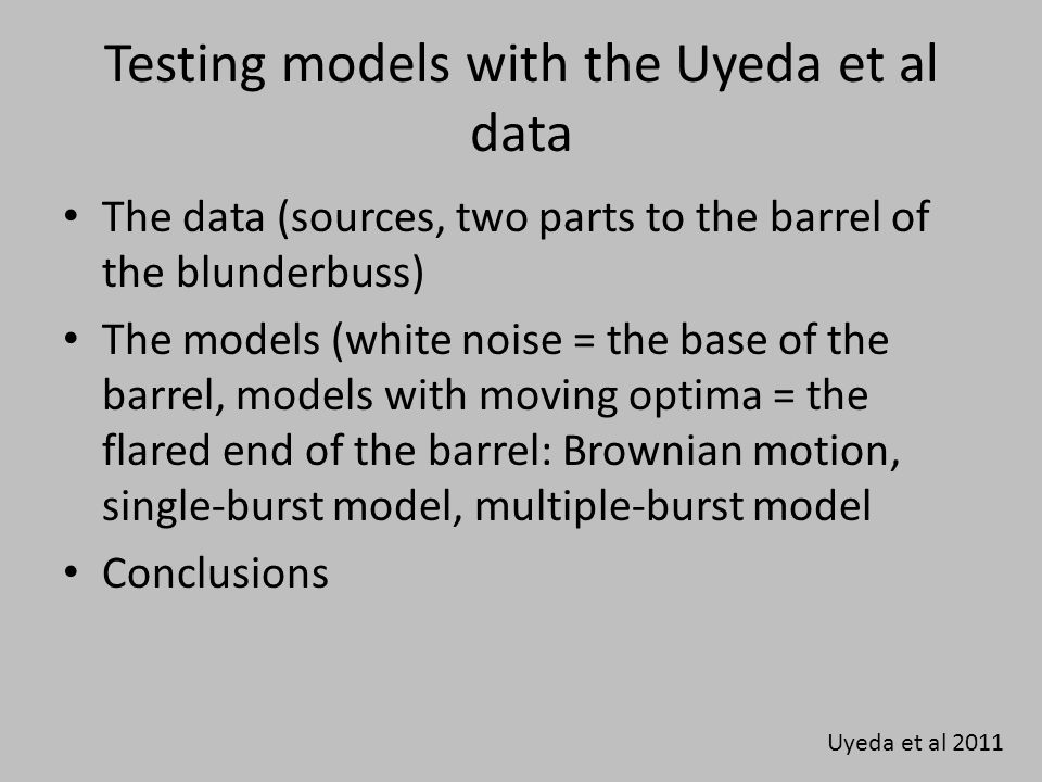 Testing models with the Uyeda et al data The data (sources, two parts to the barrel of the blunderbuss) The models (white noise = the base of the barrel, models with moving optima = the flared end of the barrel: Brownian motion, single-burst model, multiple-burst model Conclusions Uyeda et al 2011