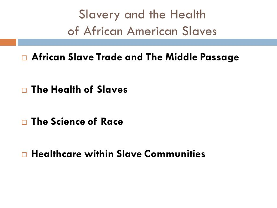 Slavery and the Health of African American Slaves  African Slave Trade and The Middle Passage  The Health of Slaves  The Science of Race  Healthcare within Slave Communities