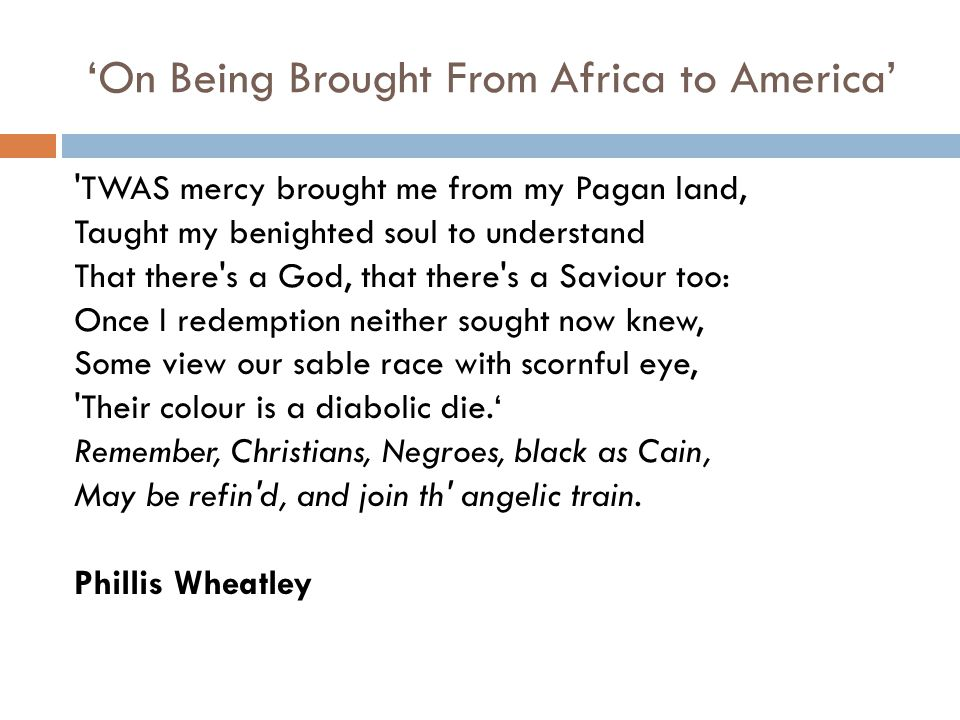 'On Being Brought From Africa to America' TWAS mercy brought me from my Pagan land, Taught my benighted soul to understand That there s a God, that there s a Saviour too: Once I redemption neither sought now knew, Some view our sable race with scornful eye, Their colour is a diabolic die.' Remember, Christians, Negroes, black as Cain, May be refin d, and join th angelic train.