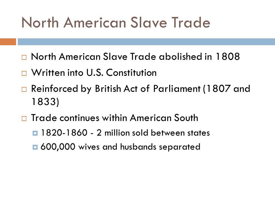 North American Slave Trade  North American Slave Trade abolished in 1808  Written into U.S.