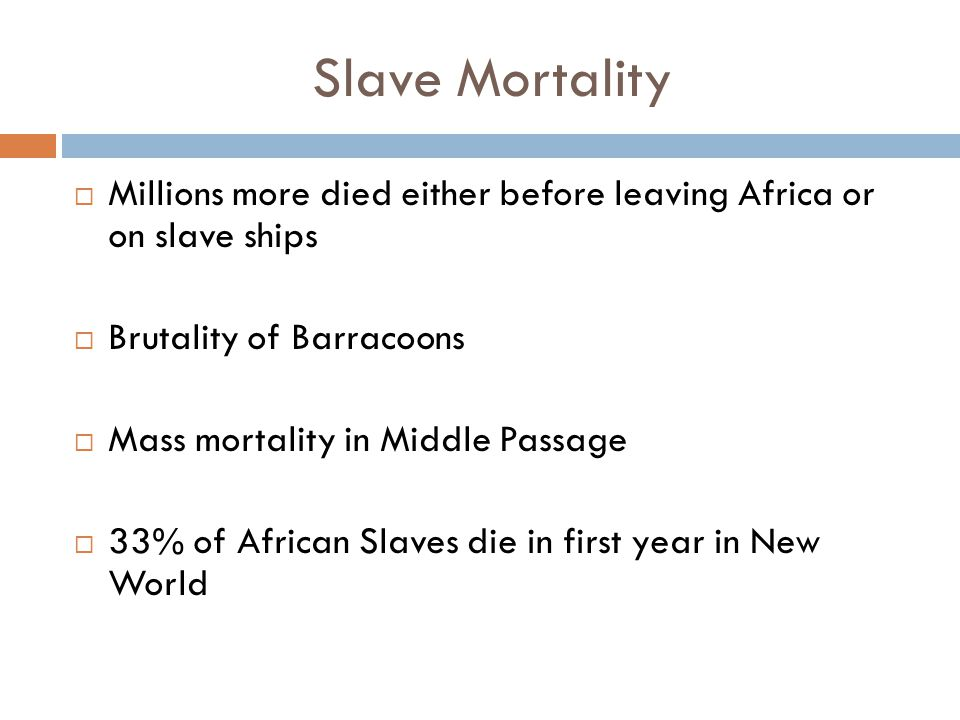 Slave Mortality  Millions more died either before leaving Africa or on slave ships  Brutality of Barracoons  Mass mortality in Middle Passage  33% of African Slaves die in first year in New World