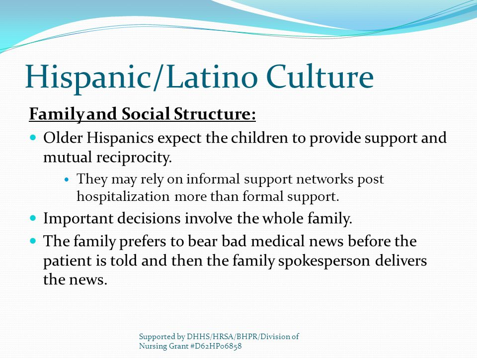 Hispanic/Latino Culture Family and Social Structure: Older Hispanics expect the children to provide support and mutual reciprocity. They may rely on i