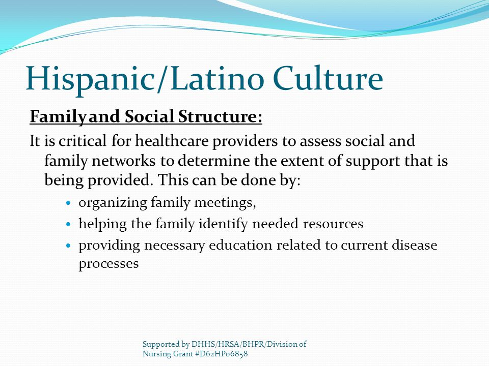 Hispanic/Latino Culture Family and Social Structure: It is critical for healthcare providers to assess social and family networks to determine the extent of support that is being provided.