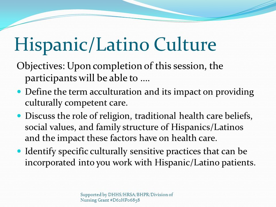 Hispanic/Latino Culture Objectives: Upon completion of this session, the participants will be able to ….