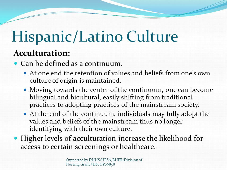 Hispanic/Latino Culture Acculturation: Can be defined as a continuum. At one end the retention of values and beliefs from one's own culture of origin