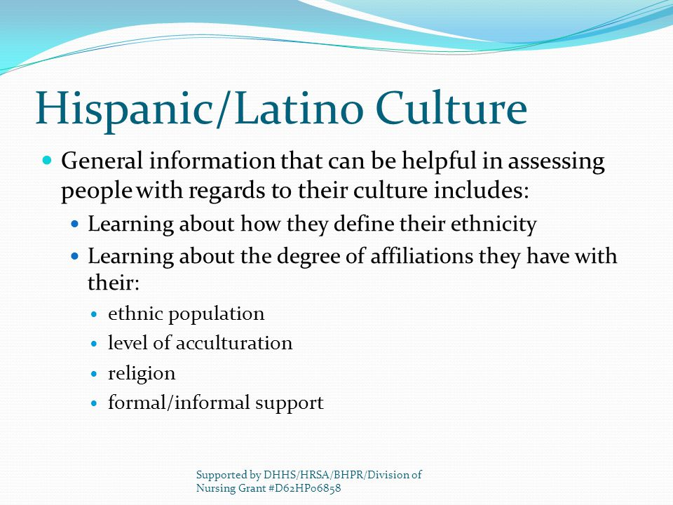 Hispanic/Latino Culture General information that can be helpful in assessing people with regards to their culture includes: Learning about how they de
