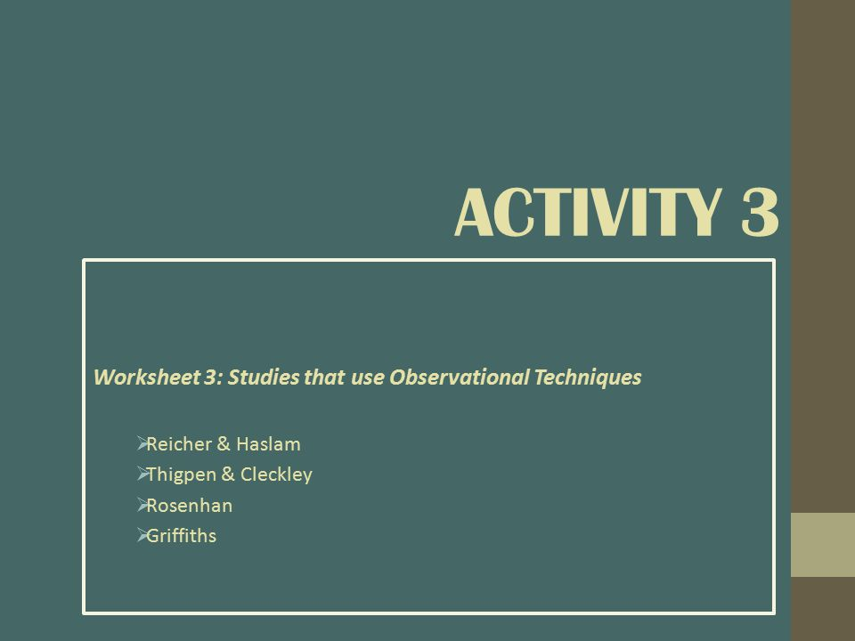 Worksheet 3: Studies that use Observational Techniques  Reicher & Haslam  Thigpen & Cleckley  Rosenhan  Griffiths ACTIVITY 3