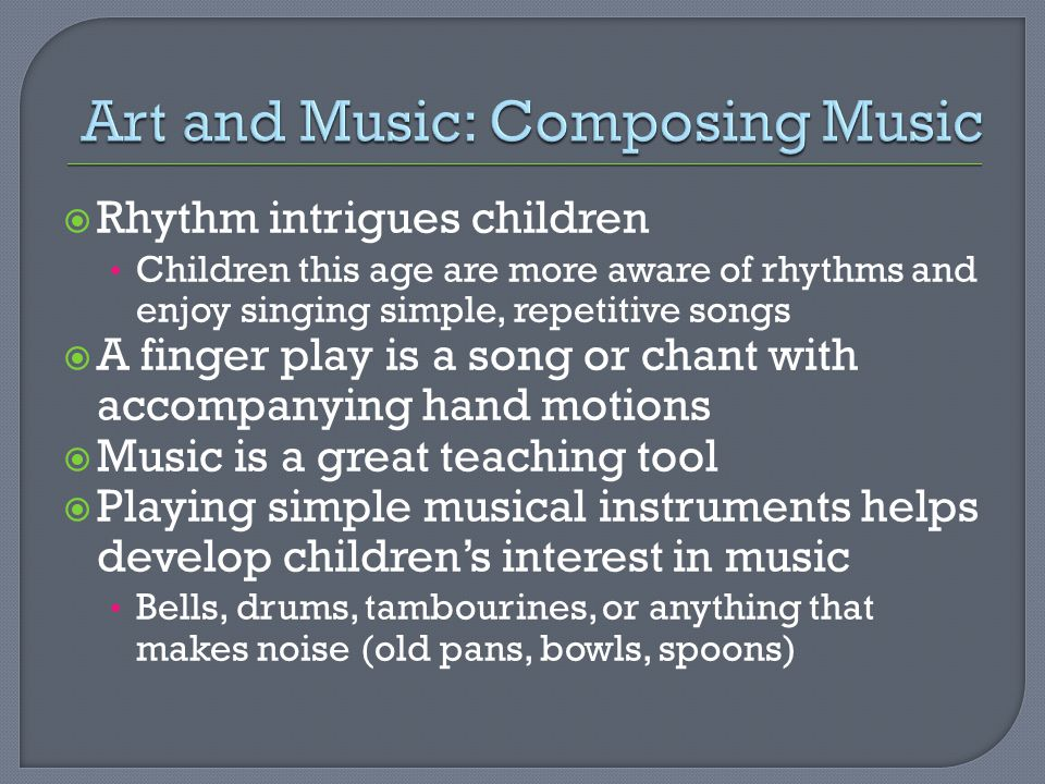  Rhythm intrigues children Children this age are more aware of rhythms and enjoy singing simple, repetitive songs  A finger play is a song or chant with accompanying hand motions  Music is a great teaching tool  Playing simple musical instruments helps develop children's interest in music Bells, drums, tambourines, or anything that makes noise (old pans, bowls, spoons)
