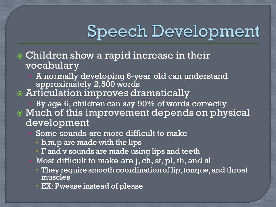  Children show a rapid increase in their vocabulary A normally developing 6-year old can understand approximately 2,500 words  Articulation improves dramatically By age 6, children can say 90% of words correctly  Much of this improvement depends on physical development Some sounds are more difficult to make  b,m,p are made with the lips  F and v sounds are made using lips and teeth Most difficult to make are j, ch, st, pl, th, and sl  They require smooth coordination of lip, tongue, and throat muscles  EX: Pwease instead of please