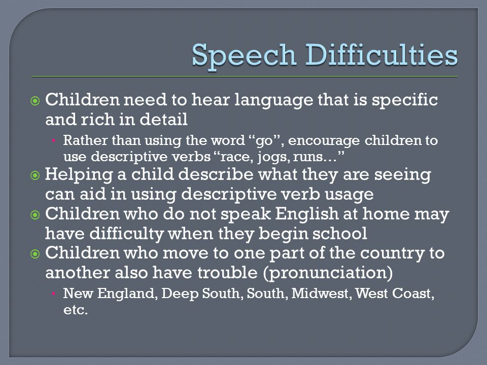  Children need to hear language that is specific and rich in detail Rather than using the word go , encourage children to use descriptive verbs race, jogs, runs…  Helping a child describe what they are seeing can aid in using descriptive verb usage  Children who do not speak English at home may have difficulty when they begin school  Children who move to one part of the country to another also have trouble (pronunciation) New England, Deep South, South, Midwest, West Coast, etc.