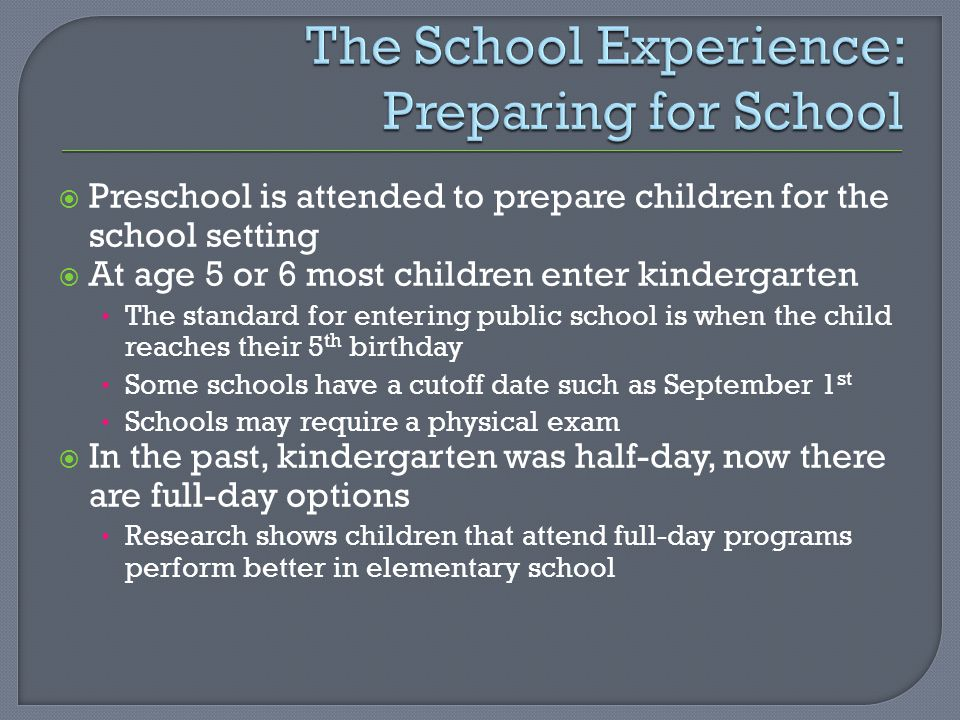 Preschool is attended to prepare children for the school setting  At age 5 or 6 most children enter kindergarten The standard for entering public school is when the child reaches their 5 th birthday Some schools have a cutoff date such as September 1 st Schools may require a physical exam  In the past, kindergarten was half-day, now there are full-day options Research shows children that attend full-day programs perform better in elementary school