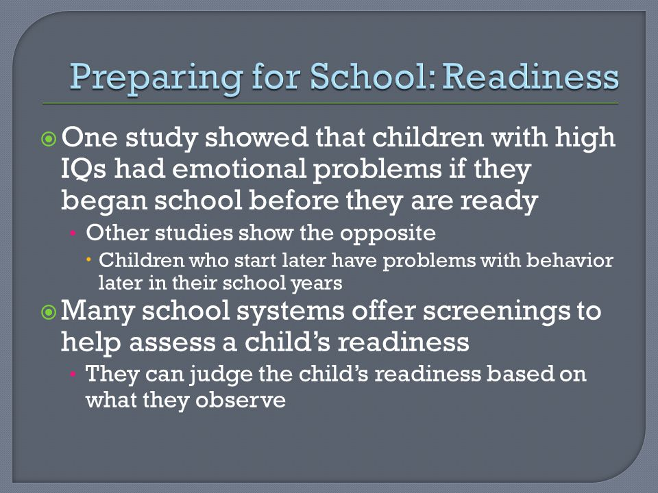  One study showed that children with high IQs had emotional problems if they began school before they are ready Other studies show the opposite  Children who start later have problems with behavior later in their school years  Many school systems offer screenings to help assess a child's readiness They can judge the child's readiness based on what they observe