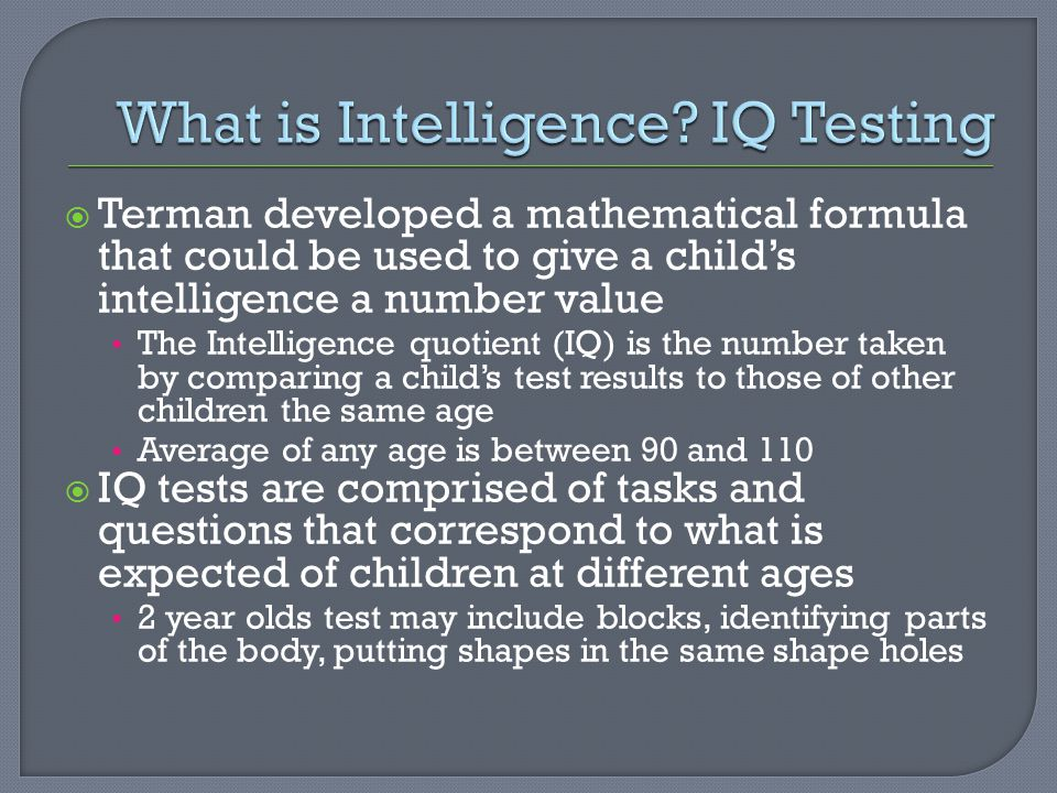  Terman developed a mathematical formula that could be used to give a child's intelligence a number value The Intelligence quotient (IQ) is the number taken by comparing a child's test results to those of other children the same age Average of any age is between 90 and 110  IQ tests are comprised of tasks and questions that correspond to what is expected of children at different ages 2 year olds test may include blocks, identifying parts of the body, putting shapes in the same shape holes