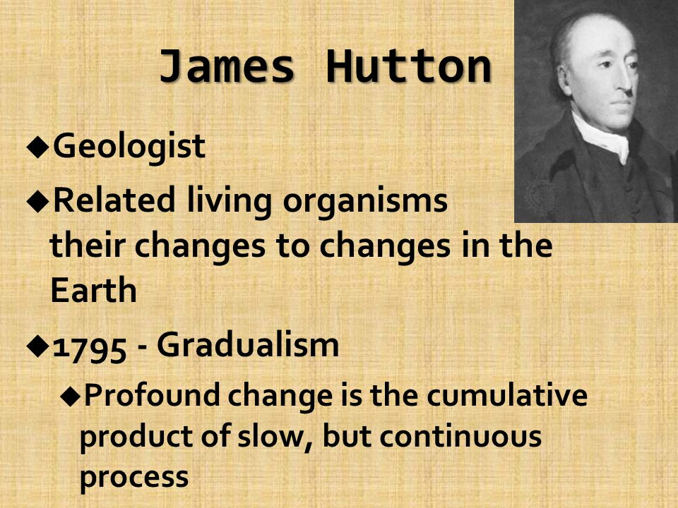 James Hutton u Geologist u Related living organisms and their changes to changes in the Earth u 1795 - Gradualism u Profound change is the cumulative product of slow, but continuous process