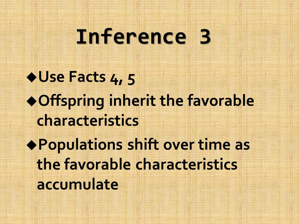 Inference 3 u Use Facts 4, 5 u Offspring inherit the favorable characteristics u Populations shift over time as the favorable characteristics accumulate
