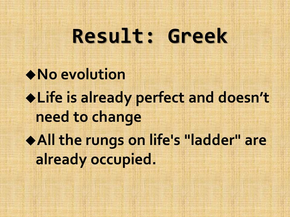 Result: Greek u No evolution u Life is already perfect and doesn't need to change u All the rungs on life s ladder are already occupied.
