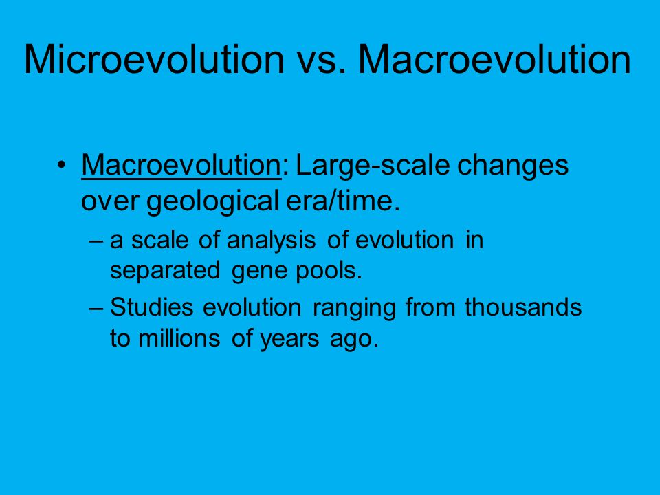 Microevolution vs.Macroevolution Macroevolution: Large-scale changes over geological era/time.