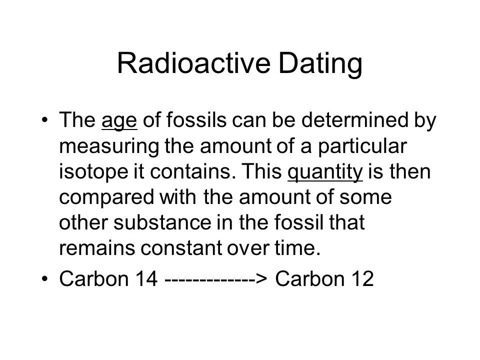 Radioactive Dating The age of fossils can be determined by measuring the amount of a particular isotope it contains.