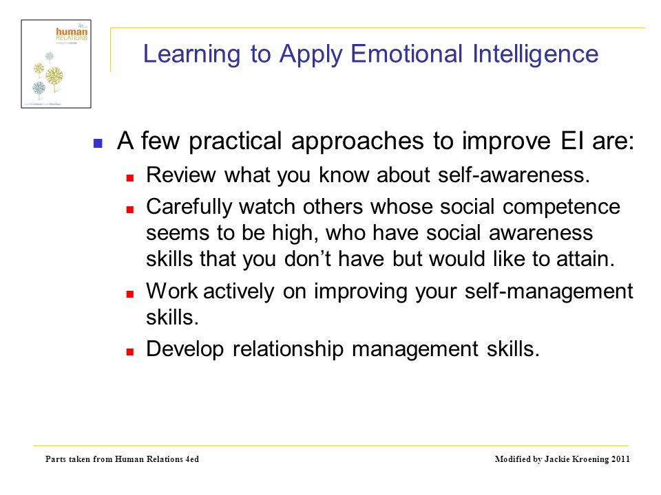 Parts taken from Human Relations 4ed Modified by Jackie Kroening 2011 Learning to Apply Emotional Intelligence A few practical approaches to improve E