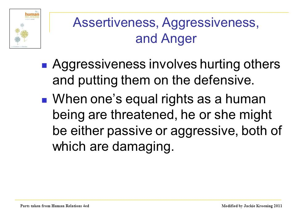 Parts taken from Human Relations 4ed Modified by Jackie Kroening 2011 Assertiveness, Aggressiveness, and Anger Aggressiveness involves hurting others