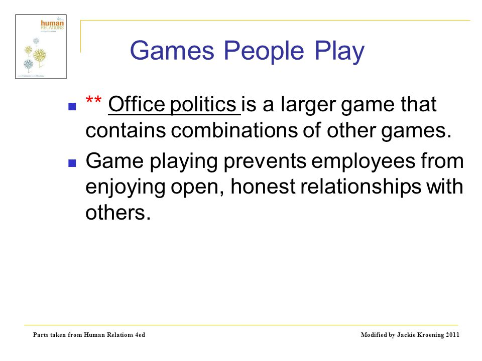 Parts taken from Human Relations 4ed Modified by Jackie Kroening 2011 Games People Play ** Office politics is a larger game that contains combinations