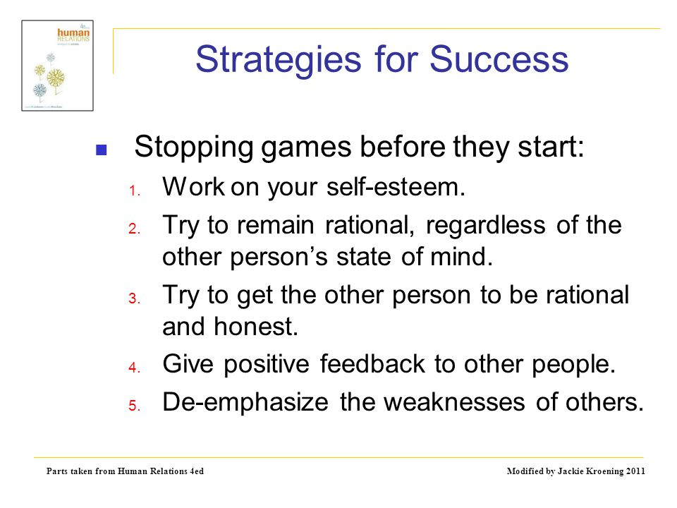 Parts taken from Human Relations 4ed Modified by Jackie Kroening 2011 Strategies for Success Stopping games before they start: 1. Work on your self-es