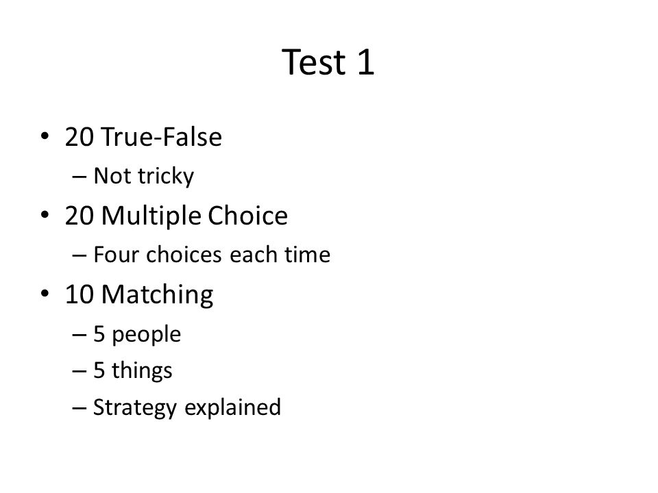 Test 1 20 True-False – Not tricky 20 Multiple Choice – Four choices each time 10 Matching – 5 people – 5 things – Strategy explained