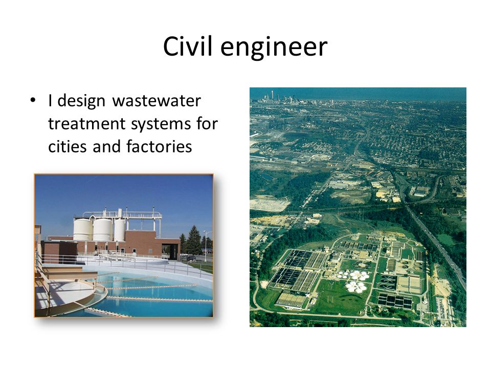 Civil engineer I design wastewater treatment systems for cities and factories