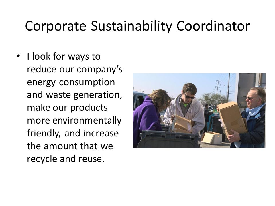Corporate Sustainability Coordinator I look for ways to reduce our company's energy consumption and waste generation, make our products more environme