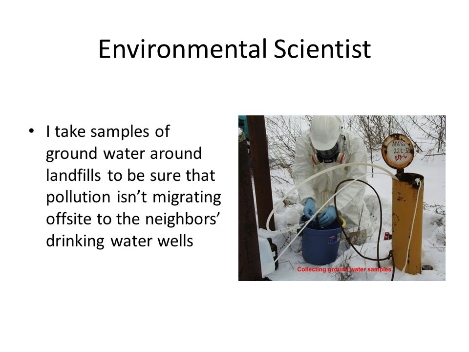Environmental Scientist I take samples of ground water around landfills to be sure that pollution isn't migrating offsite to the neighbors' drinking water wells