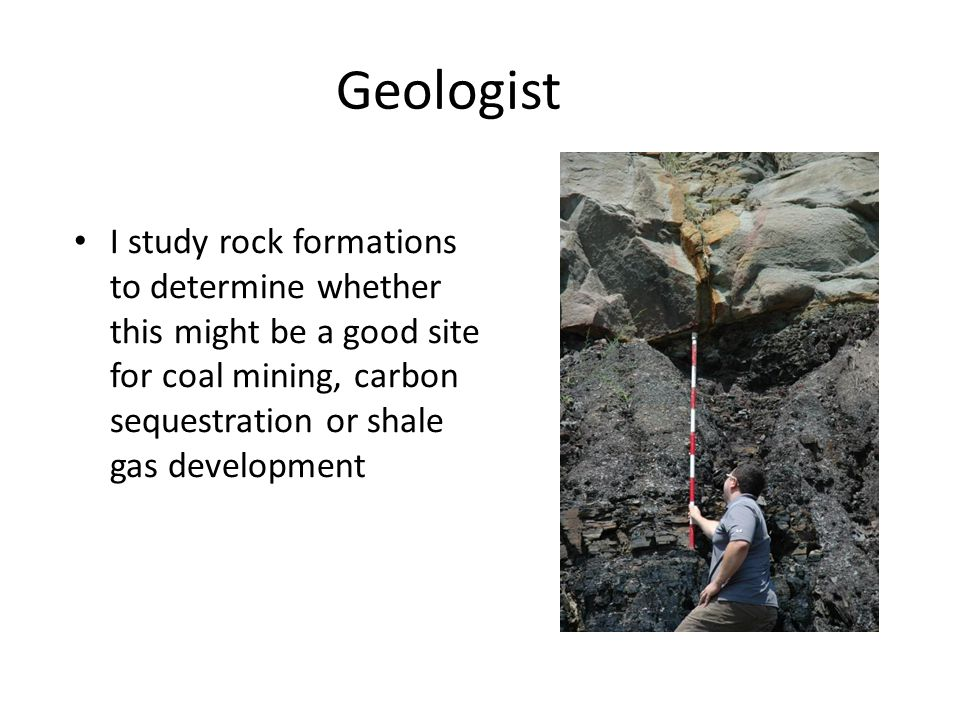 Geologist I study rock formations to determine whether this might be a good site for coal mining, carbon sequestration or shale gas development