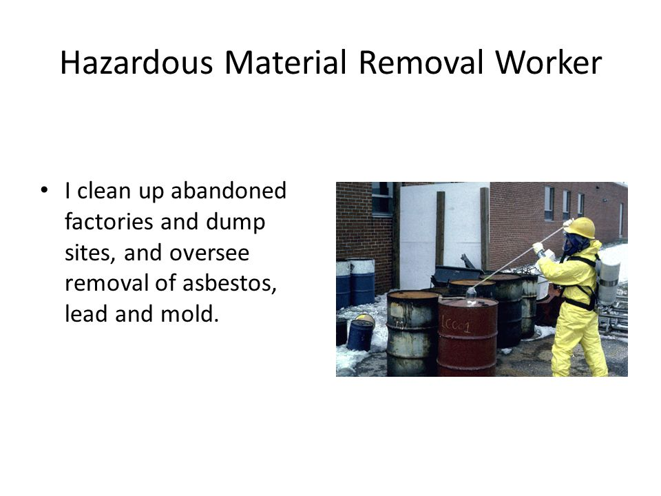 Hazardous Material Removal Worker I clean up abandoned factories and dump sites, and oversee removal of asbestos, lead and mold.