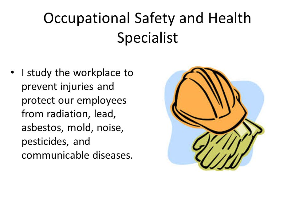 Occupational Safety and Health Specialist I study the workplace to prevent injuries and protect our employees from radiation, lead, asbestos, mold, no