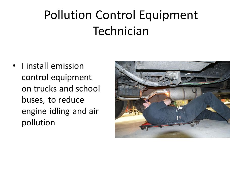 Pollution Control Equipment Technician I install emission control equipment on trucks and school buses, to reduce engine idling and air pollution