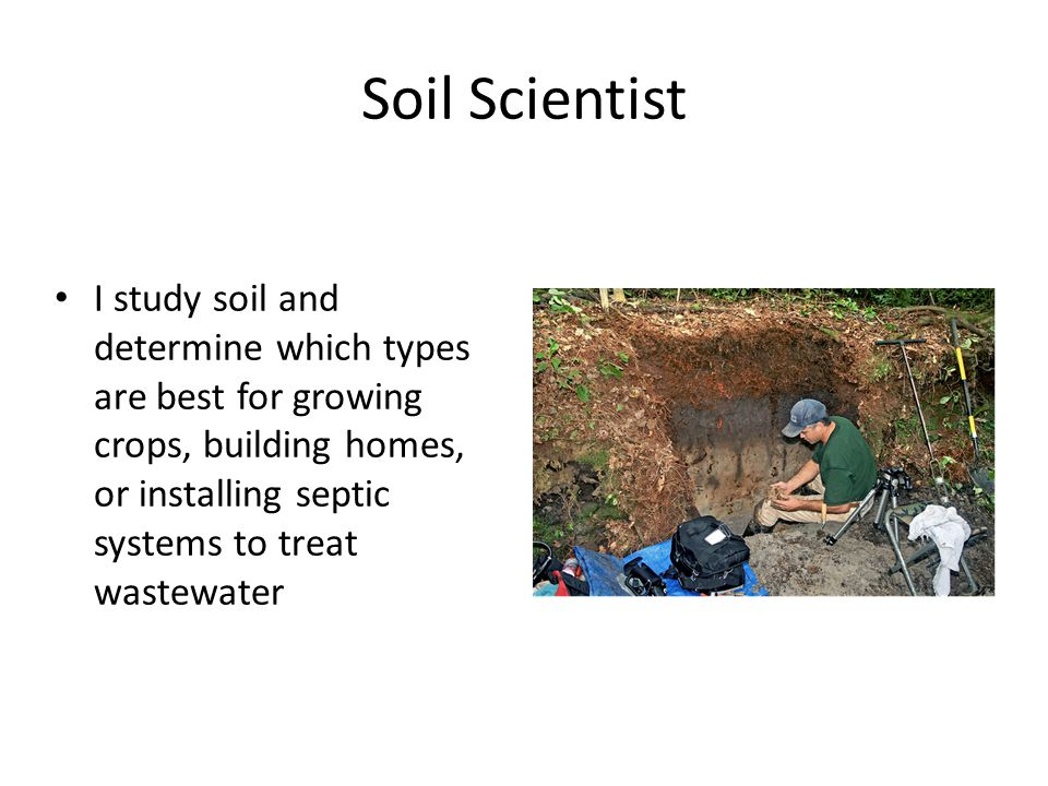 Soil Scientist I study soil and determine which types are best for growing crops, building homes, or installing septic systems to treat wastewater