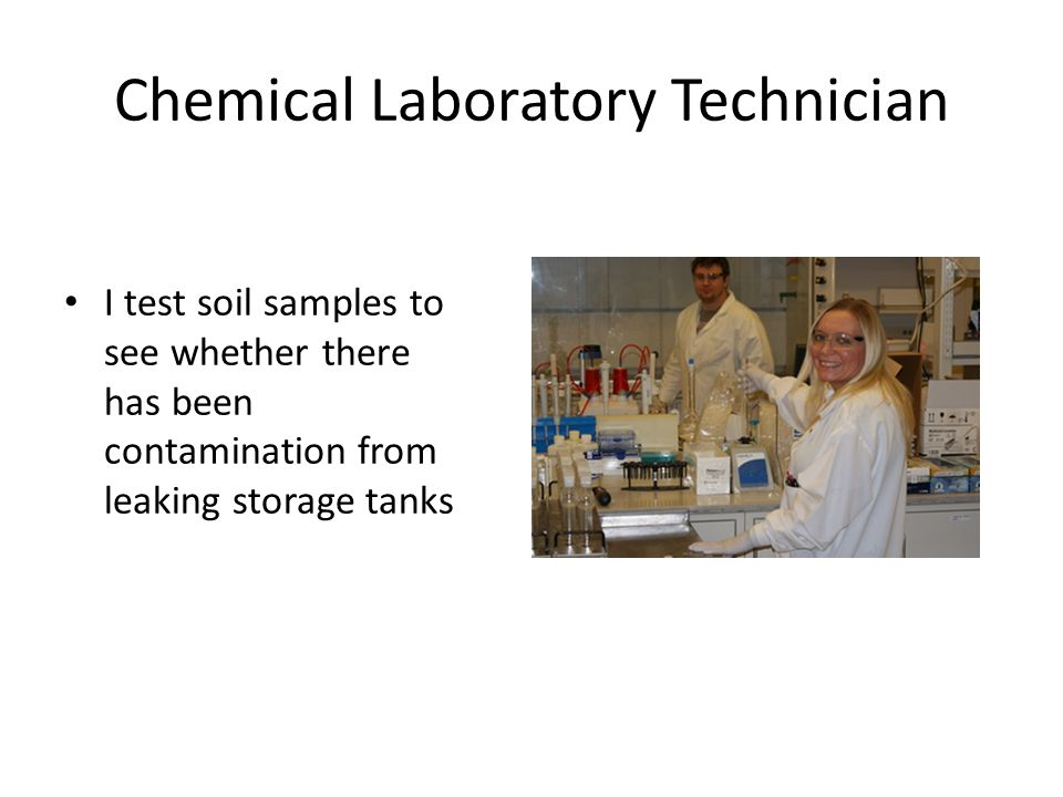 Chemical Laboratory Technician I test soil samples to see whether there has been contamination from leaking storage tanks